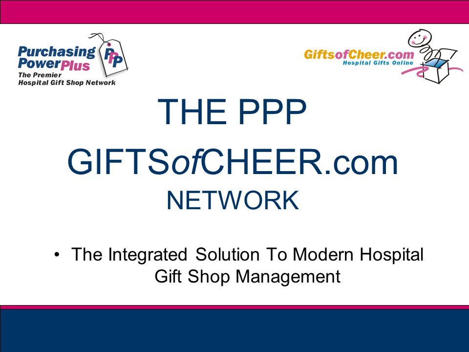 THE PPP GIFTSofCHEER.com NETWORK The Integrated Solution To Modern Hospital Gift Shop Management