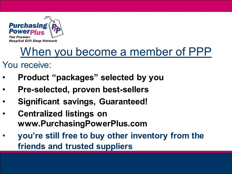When you become a member of PPP You receive: Product packages selected by you Pre-selected, proven best-sellers Significant savings, Guaranteed.