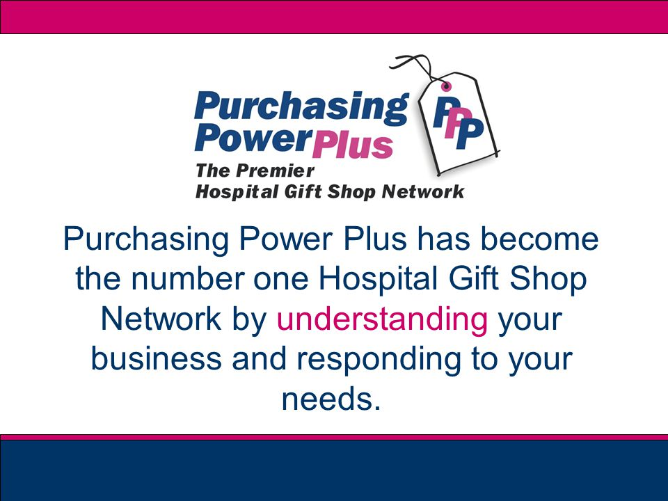 Purchasing Power Plus has become the number one Hospital Gift Shop Network by understanding your business and responding to your needs.