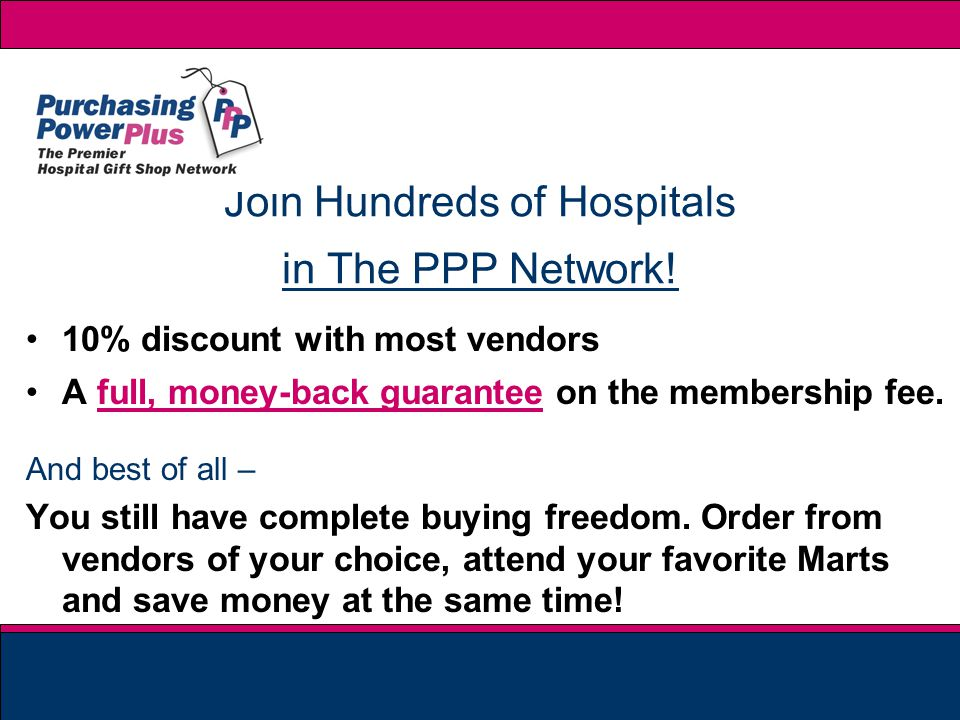 Join Hundreds of Hospitals in The PPP Network! 10% discount with most vendors A full, money-back guarantee on the membership fee... And best of all –