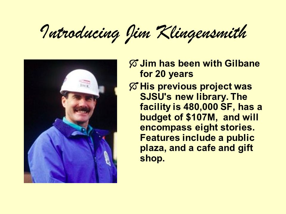 Introducing Jim Klingensmith Jim has been with Gilbane for 20 years His previous project was SJSU s new library.