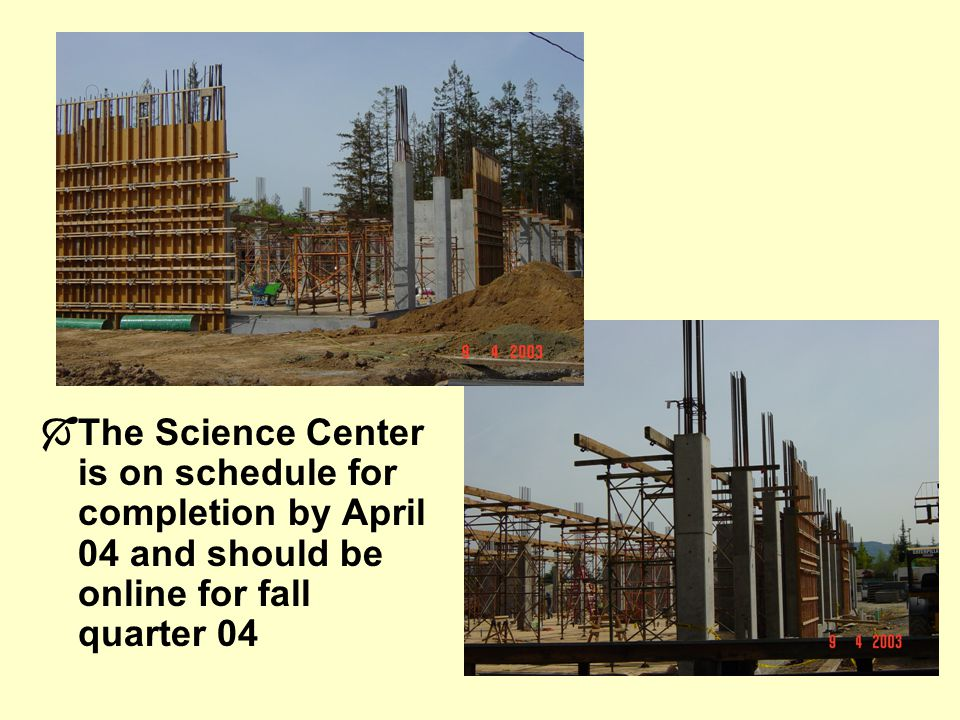 The Science Center is on schedule for completion by April 04 and should be online for fall quarter 04