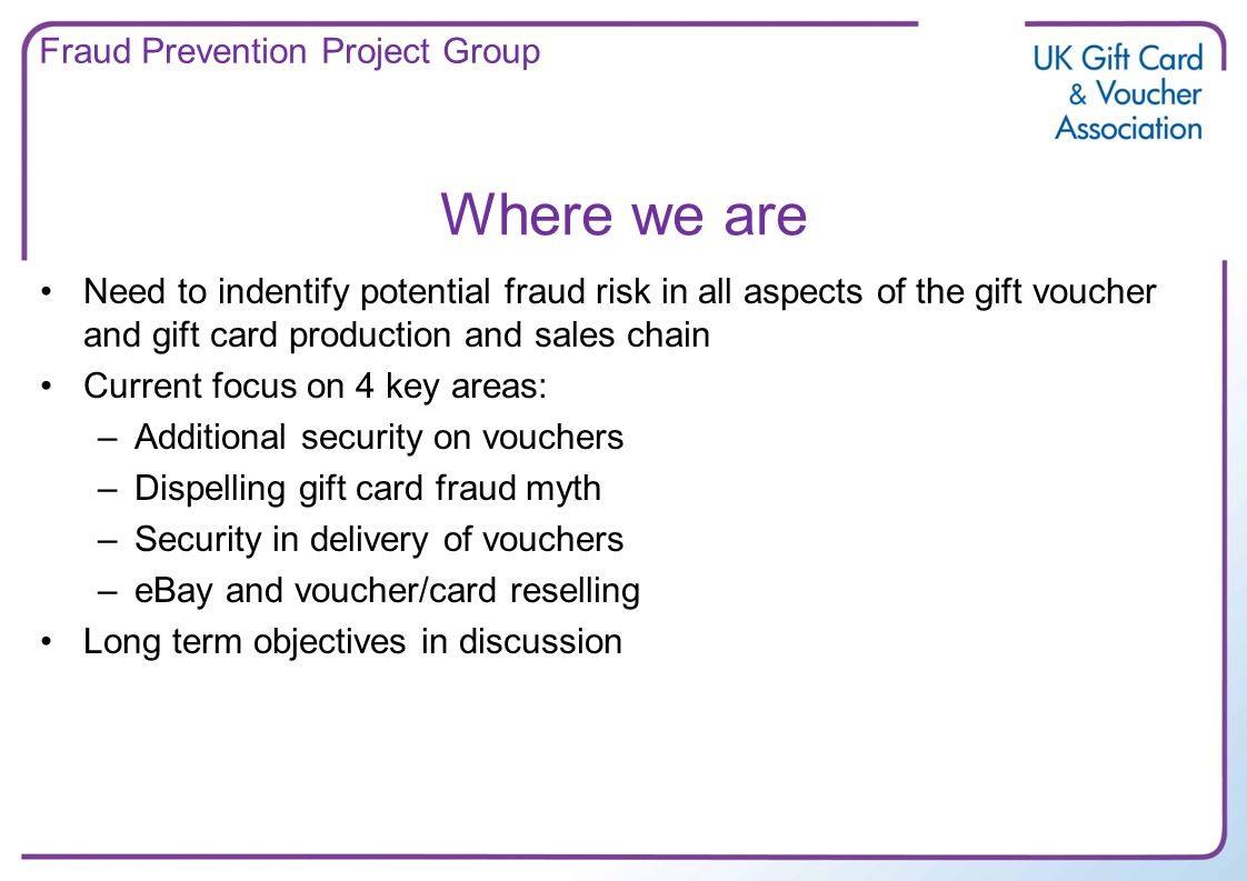 Where we are Need to indentify potential fraud risk in all aspects of the gift voucher and gift card production and sales chain Current focus on 4 key areas: –Additional security on vouchers –Dispelling gift card fraud myth –Security in delivery of vouchers –eBay and voucher/card reselling Long term objectives in discussion Fraud Prevention Project Group