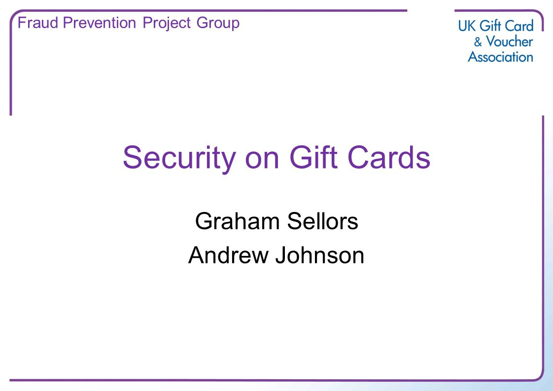 Security on Gift Cards Graham Sellors Andrew Johnson Fraud Prevention Project Group