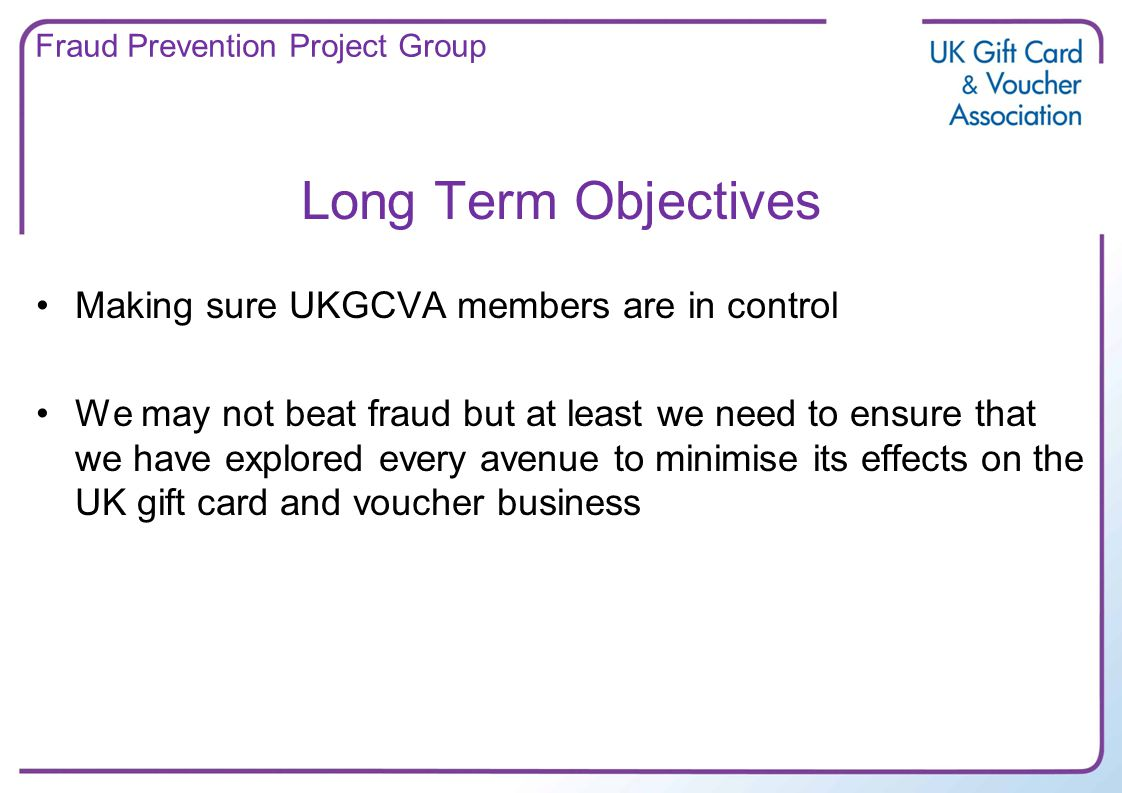 Long Term Objectives Making sure UKGCVA members are in control We may not beat fraud but at least we need to ensure that we have explored every avenue to minimise its effects on the UK gift card and voucher business Fraud Prevention Project Group