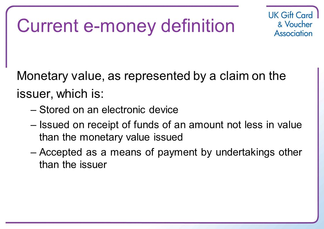 Current e-money definition Monetary value, as represented by a claim on the issuer, which is: –Stored on an electronic device –Issued on receipt of funds of an amount not less in value than the monetary value issued –Accepted as a means of payment by undertakings other than the issuer