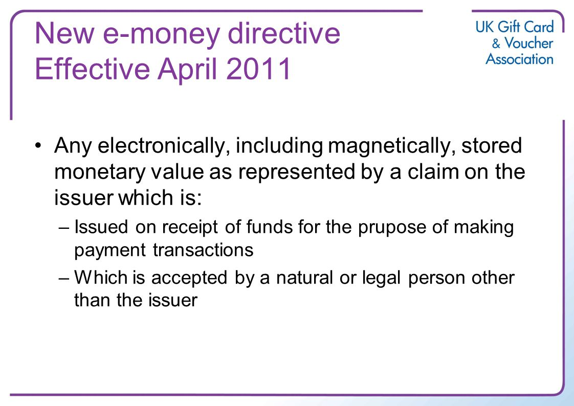 New e-money directive Effective April 2011 Any electronically, including magnetically, stored monetary value as represented by a claim on the issuer which is: –Issued on receipt of funds for the prupose of making payment transactions –Which is accepted by a natural or legal person other than the issuer