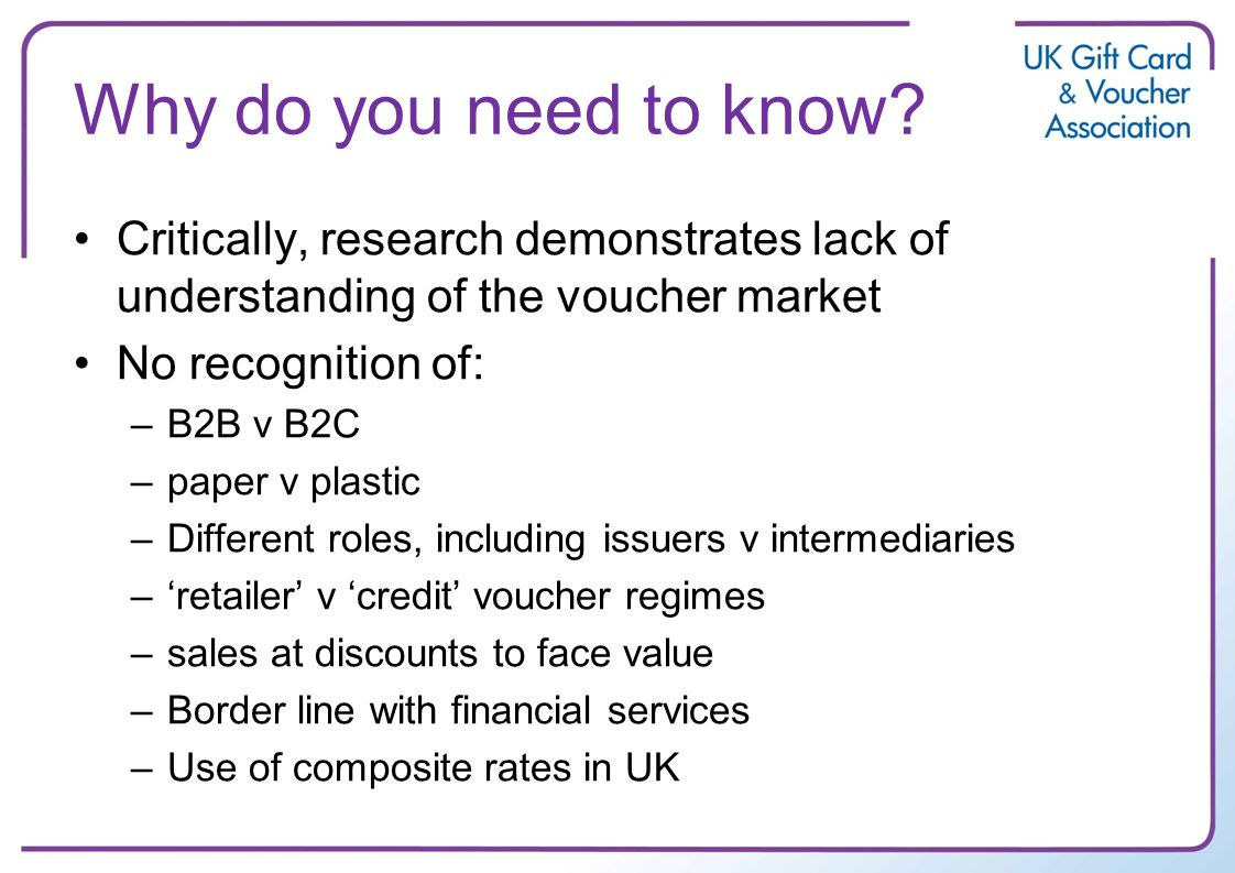 Why do you need to know? Critically, research demonstrates lack of understanding of the voucher market No recognition of: –B2B v B2C –paper v plastic