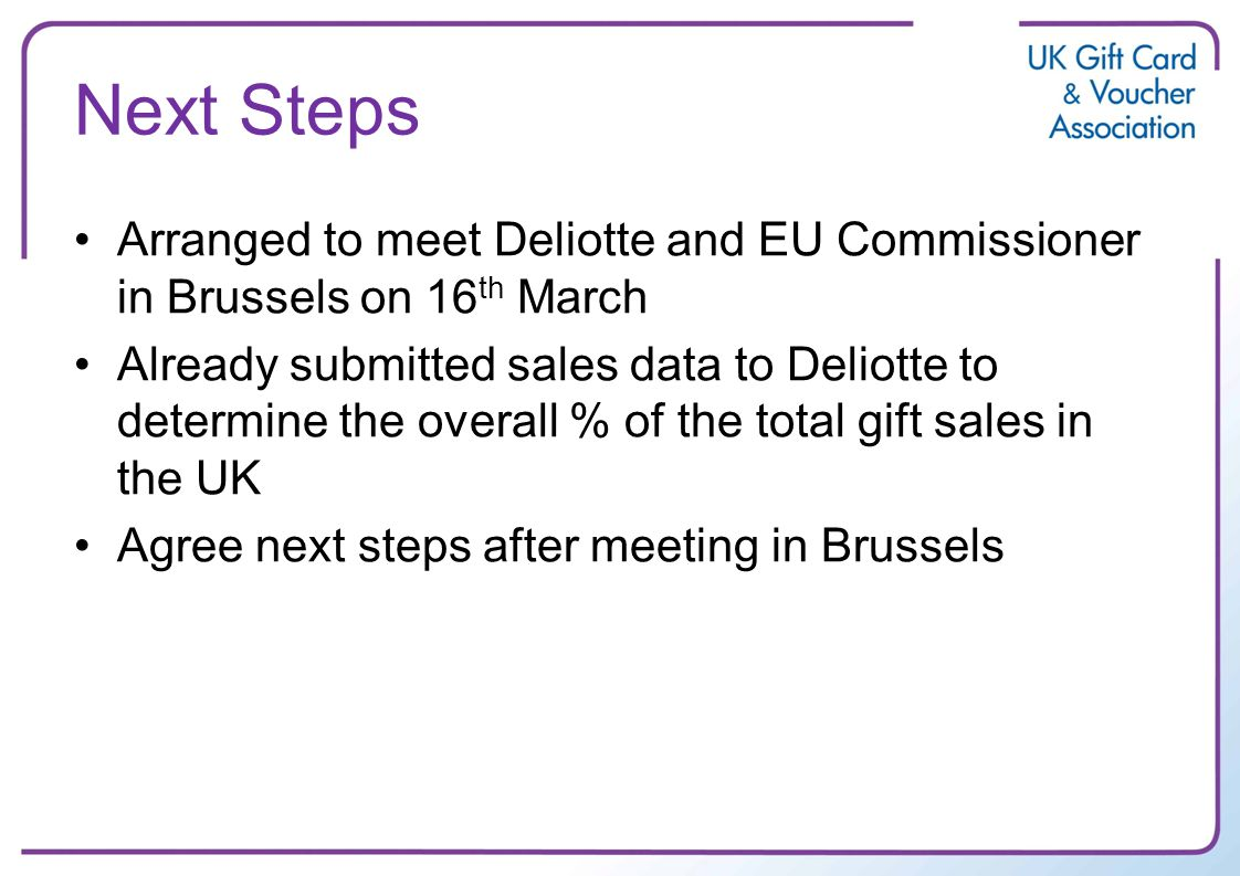 Next Steps Arranged to meet Deliotte and EU Commissioner in Brussels on 16 th March Already submitted sales data to Deliotte to determine the overall