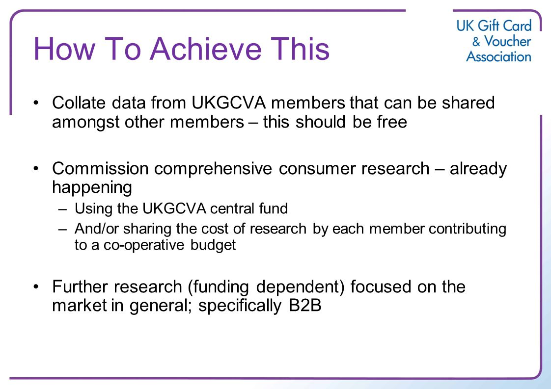 How To Achieve This Collate data from UKGCVA members that can be shared amongst other members – this should be free Commission comprehensive consumer research – already happening –Using the UKGCVA central fund –And/or sharing the cost of research by each member contributing to a co-operative budget Further research (funding dependent) focused on the market in general; specifically B2B