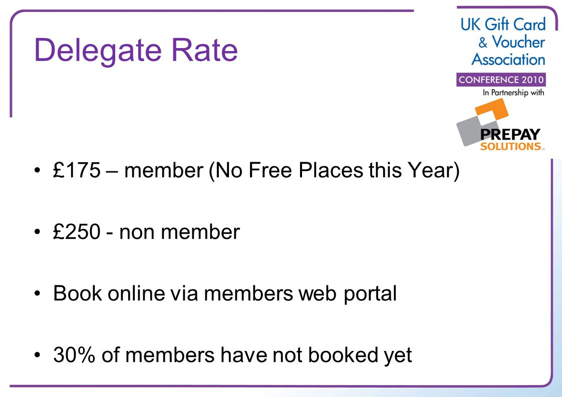Delegate Rate £175 – member (No Free Places this Year) £250 - non member Book online via members web portal 30% of members have not booked yet