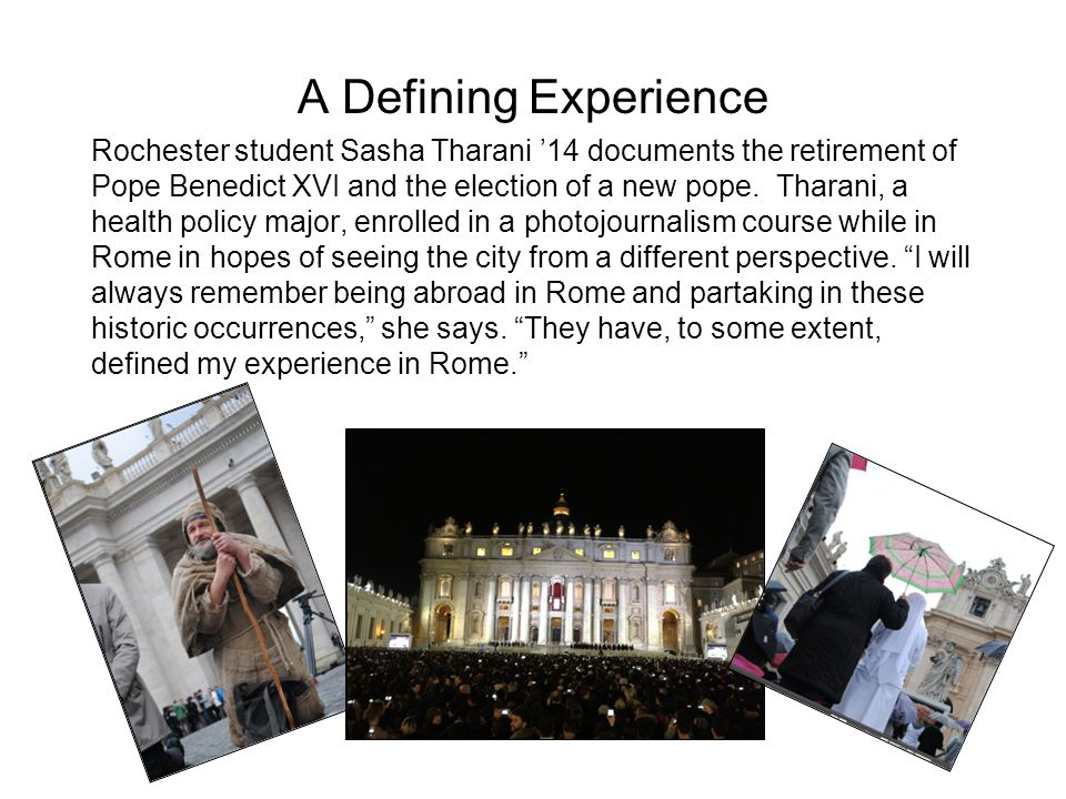 A Defining Experience Rochester student Sasha Tharani 14 documents the retirement of Pope Benedict XVI and the election of a new pope.