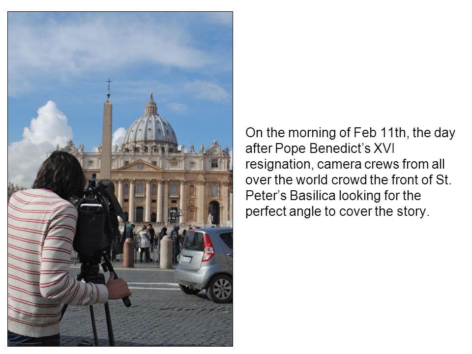 On the morning of Feb 11th, the day after Pope Benedicts XVI resignation, camera crews from all over the world crowd the front of St. Peters Basilica