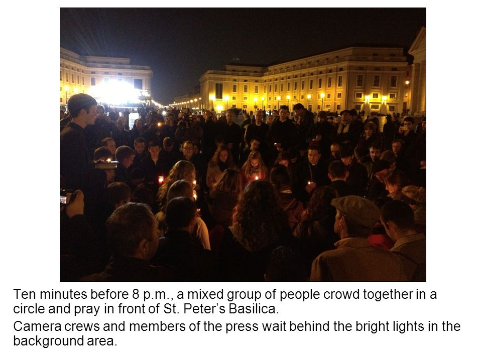 Ten minutes before 8 p.m., a mixed group of people crowd together in a circle and pray in front of St. Peters Basilica. Camera crews and members of th