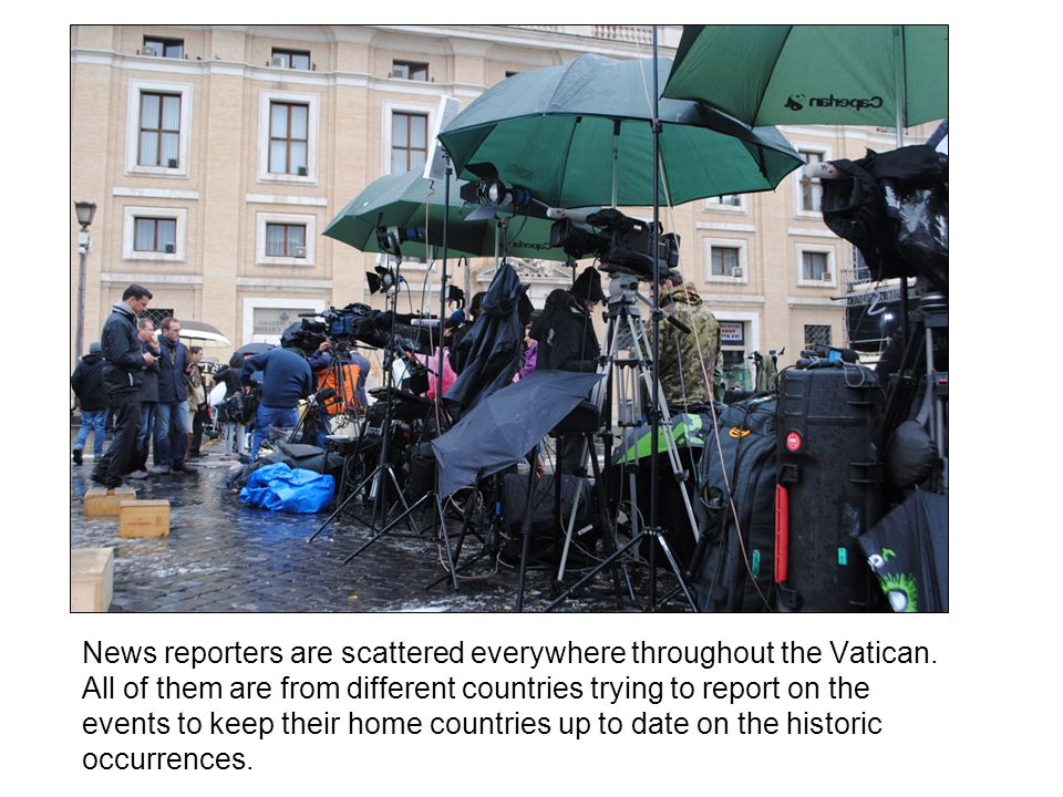 News reporters are scattered everywhere throughout the Vatican. All of them are from different countries trying to report on the events to keep their