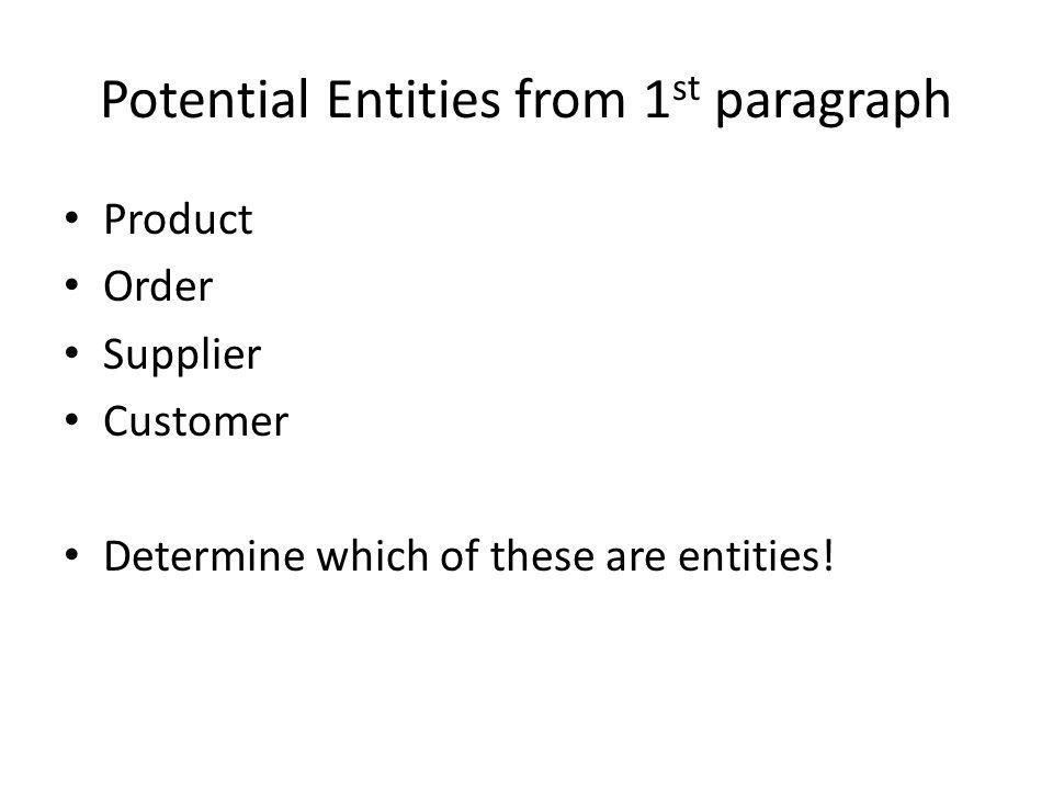 Potential Entities from 1 st paragraph Product Order Supplier Customer Determine which of these are entities!
