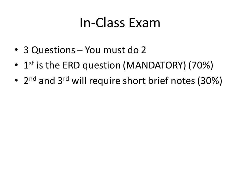 In-Class Exam 3 Questions – You must do 2 1 st is the ERD question (MANDATORY) (70%) 2 nd and 3 rd will require short brief notes (30%)
