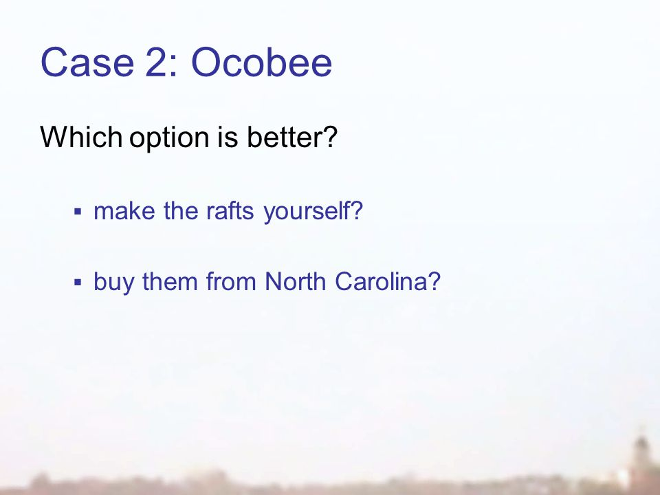 Case 2: Ocobee Which option is better make the rafts yourself buy them from North Carolina