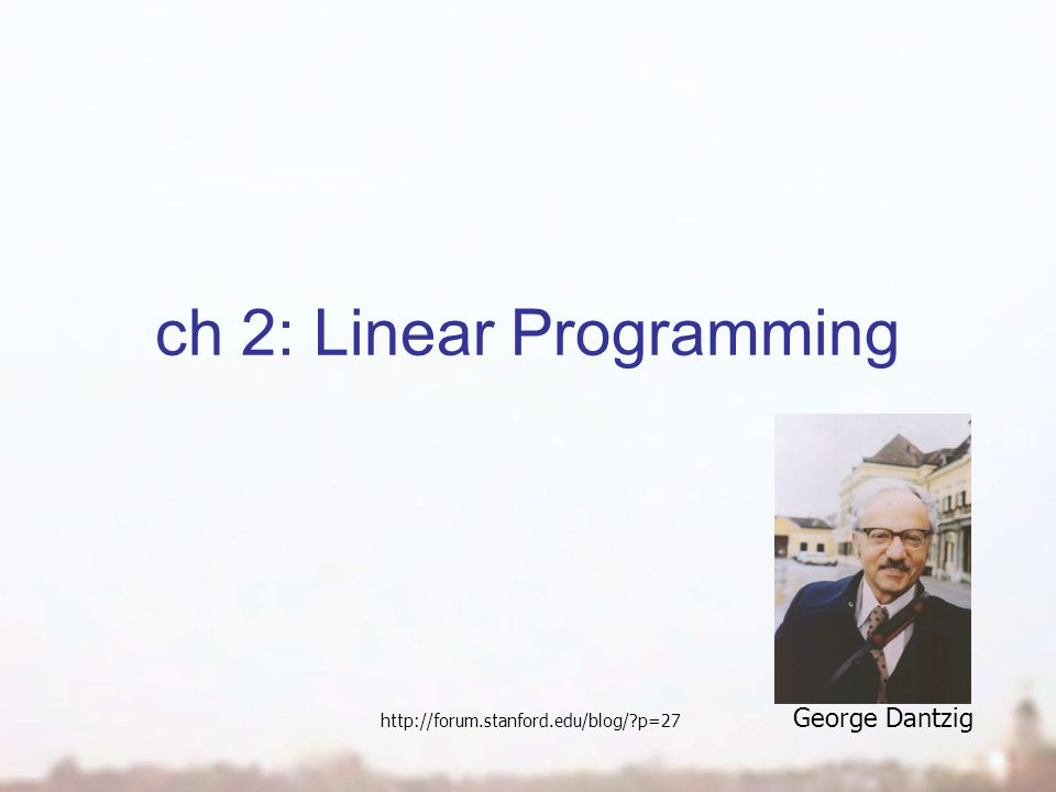 ch 2: Linear Programming George Dantzig http://forum.stanford.edu/blog/ p=27