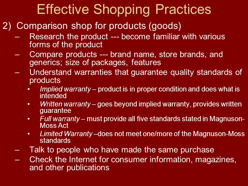 Effective Shopping Practices 2) Comparison shop for products (goods) –Research the product --- become familiar with various forms of the product –Compare products --- brand name, store brands, and generics; size of packages, features –Understand warranties that guarantee quality standards of products Implied warranty – product is in proper condition and does what is intended Written warranty – goes beyond implied warranty, provides written guarantee Full warranty – must provide all five standards stated in Magnuson- Moss Act Limited Warranty –does not meet one/more of the Magnuson-Moss standards –Talk to people who have made the same purchase –Check the Internet for consumer information, magazines, and other publications