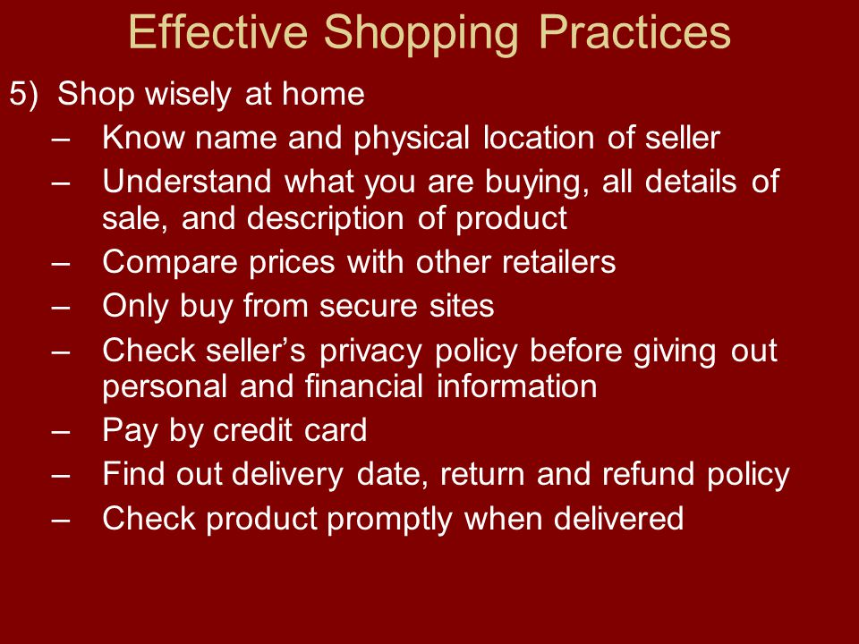 Effective Shopping Practices 5) Shop wisely at home –Know name and physical location of seller –Understand what you are buying, all details of sale, and description of product –Compare prices with other retailers –Only buy from secure sites –Check sellers privacy policy before giving out personal and financial information –Pay by credit card –Find out delivery date, return and refund policy –Check product promptly when delivered