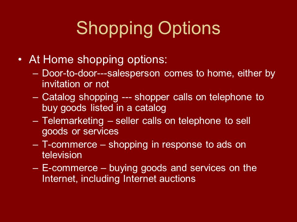 Shopping Options At Home shopping options: –Door-to-door---salesperson comes to home, either by invitation or not –Catalog shopping --- shopper calls on telephone to buy goods listed in a catalog –Telemarketing – seller calls on telephone to sell goods or services –T-commerce – shopping in response to ads on television –E-commerce – buying goods and services on the Internet, including Internet auctions