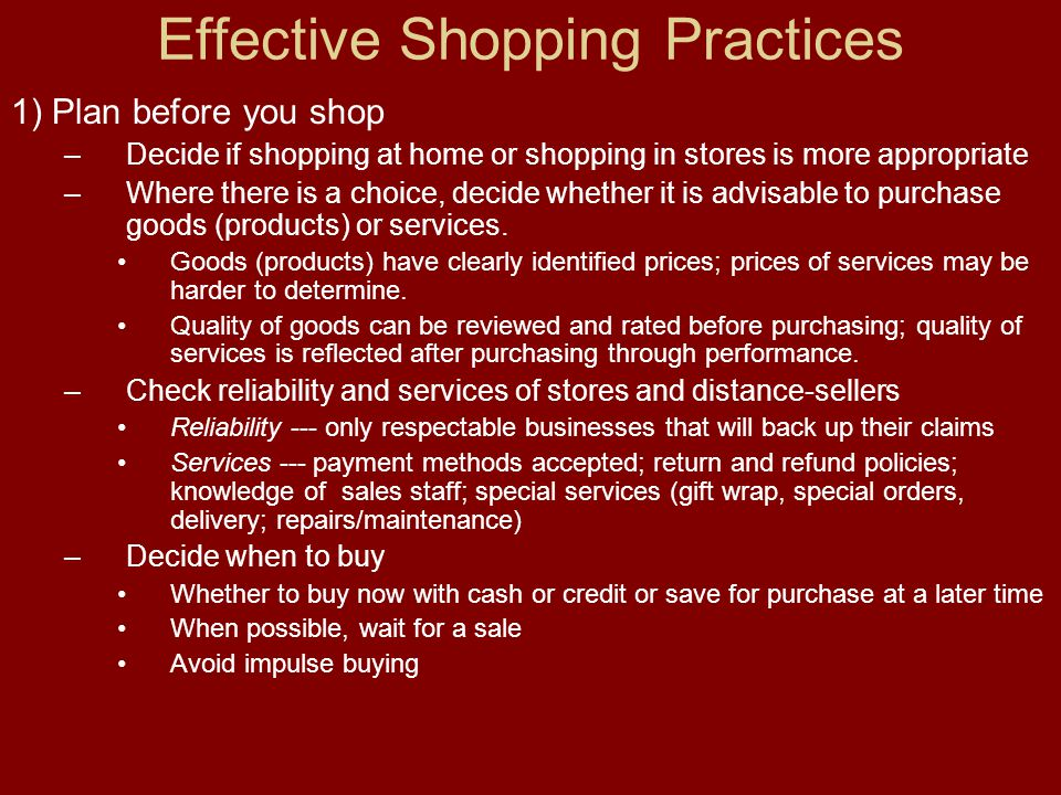 Effective Shopping Practices 1) Plan before you shop –Decide if shopping at home or shopping in stores is more appropriate –Where there is a choice, decide whether it is advisable to purchase goods (products) or services.