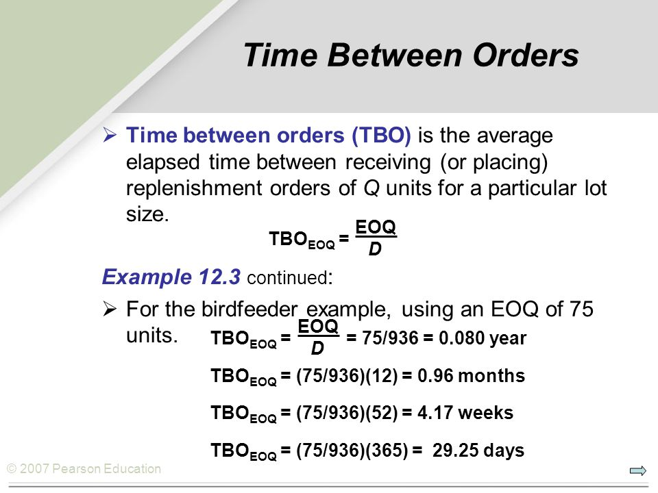 © 2007 Pearson Education Time Between Orders Time between orders (TBO) is the average elapsed time between receiving (or placing) replenishment orders of Q units for a particular lot size.