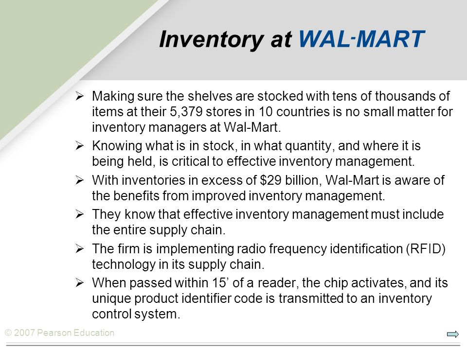 © 2007 Pearson Education Inventory at WAL - MART Making sure the shelves are stocked with tens of thousands of items at their 5,379 stores in 10 countries is no small matter for inventory managers at Wal-Mart.