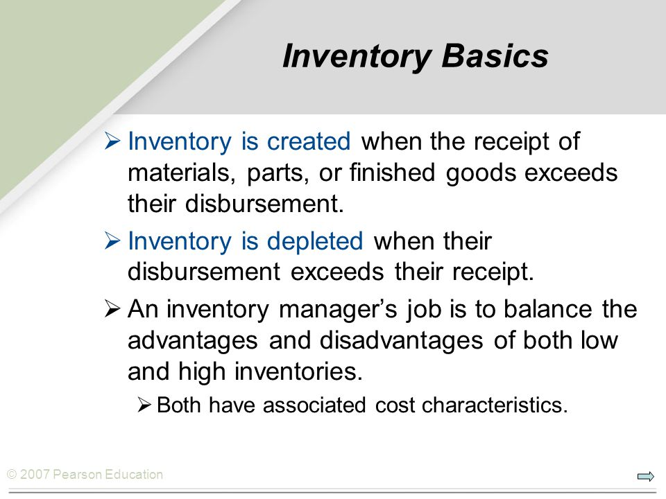 © 2007 Pearson Education Inventory Basics Inventory is created when the receipt of materials, parts, or finished goods exceeds their disbursement.