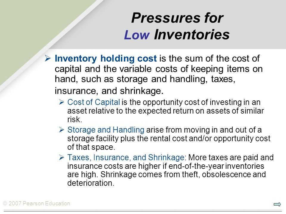 © 2007 Pearson Education Pressures for Low Inventories Inventory holding cost is the sum of the cost of capital and the variable costs of keeping items on hand, such as storage and handling, taxes, insurance, and shrinkage.