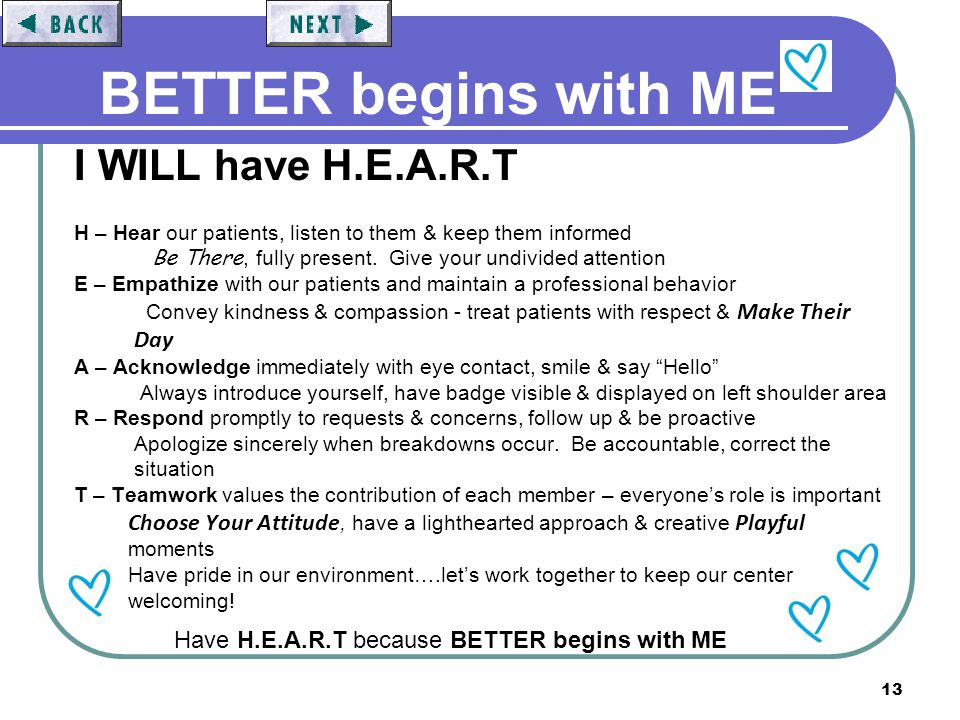 13 BETTER begins with ME I WILL have H.E.A.R.T H – Hear our patients, listen to them & keep them informed Be There, fully present. Give your undivided