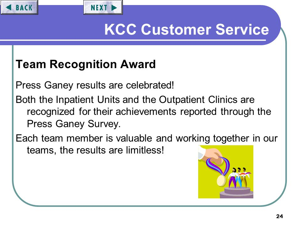 24 KCC Customer Service Team Recognition Award Press Ganey results are celebrated! Both the Inpatient Units and the Outpatient Clinics are recognized