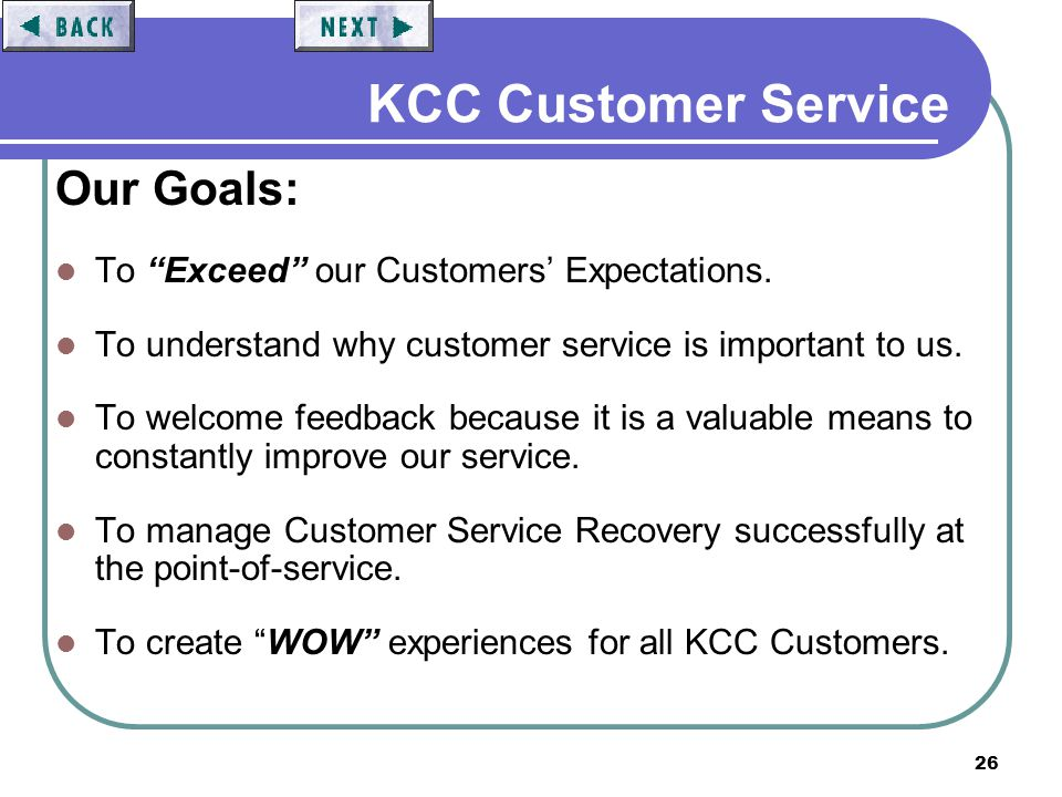 26 KCC Customer Service Our Goals: To Exceed our Customers Expectations. To understand why customer service is important to us. To welcome feedback be