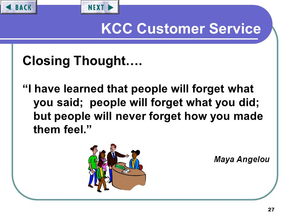 27 KCC Customer Service Closing Thought…. I have learned that people will forget what you said; people will forget what you did; but people will never