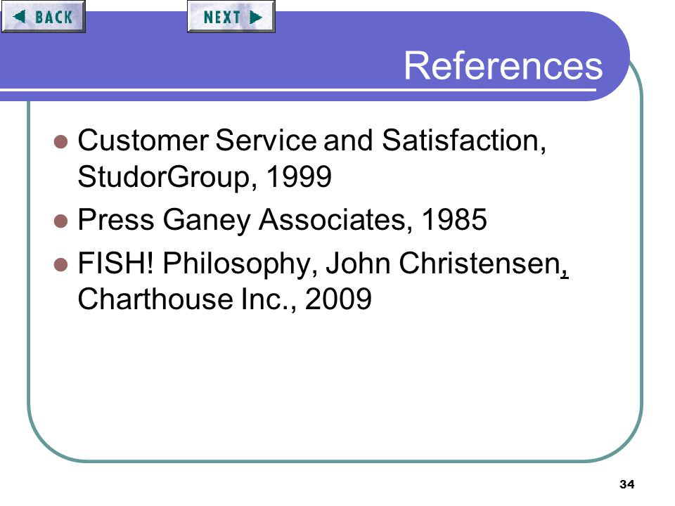 34 References Customer Service and Satisfaction, StudorGroup, 1999 Press Ganey Associates, 1985 FISH! Philosophy, John Christensen, Charthouse Inc., 2