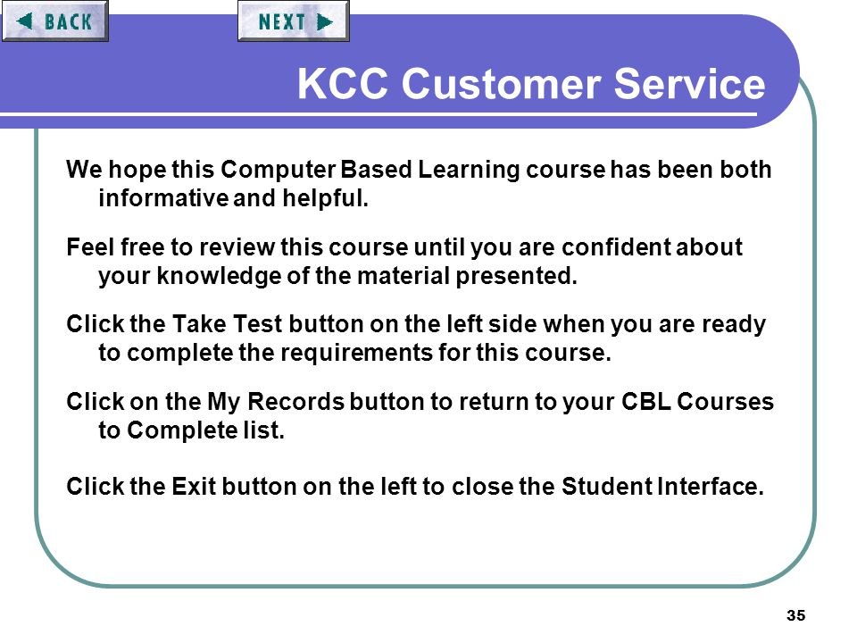 35 KCC Customer Service We hope this Computer Based Learning course has been both informative and helpful. Feel free to review this course until you a