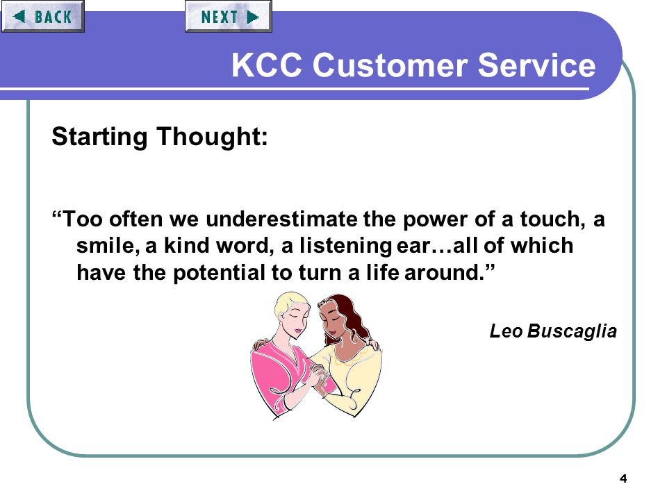 4 KCC Customer Service Starting Thought: Too often we underestimate the power of a touch, a smile, a kind word, a listening ear…all of which have the