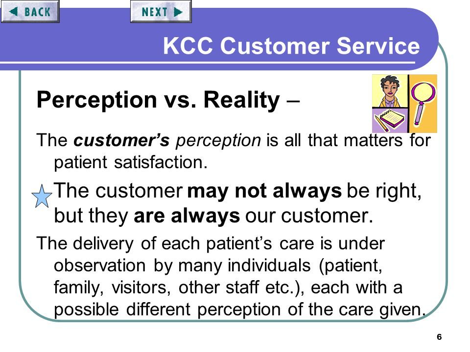 6 KCC Customer Service Perception vs. Reality – The customers perception is all that matters for patient satisfaction. The customer may not always be