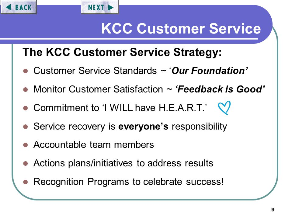 9 KCC Customer Service The KCC Customer Service Strategy: Customer Service Standards ~ Our Foundation Monitor Customer Satisfaction ~ Feedback is Good