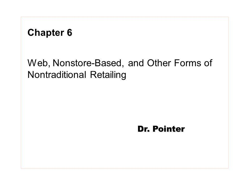 6 Chapter 6 Web, Nonstore-Based, and Other Forms of Nontraditional Retailing Dr. Pointer