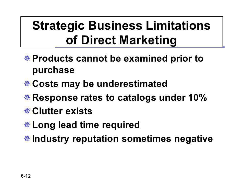 6-12 Strategic Business Limitations of Direct Marketing Products cannot be examined prior to purchase Costs may be underestimated Response rates to catalogs under 10% Clutter exists Long lead time required Industry reputation sometimes negative