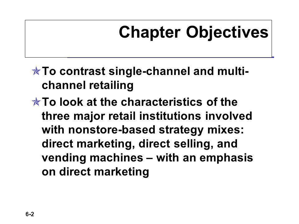 6-2 Chapter Objectives To contrast single-channel and multi- channel retailing To look at the characteristics of the three major retail institutions i