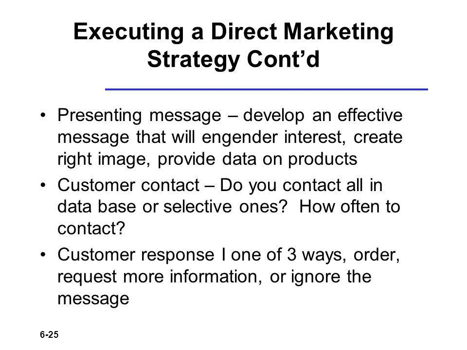 6-25 Executing a Direct Marketing Strategy Contd Presenting message – develop an effective message that will engender interest, create right image, provide data on products Customer contact – Do you contact all in data base or selective ones.