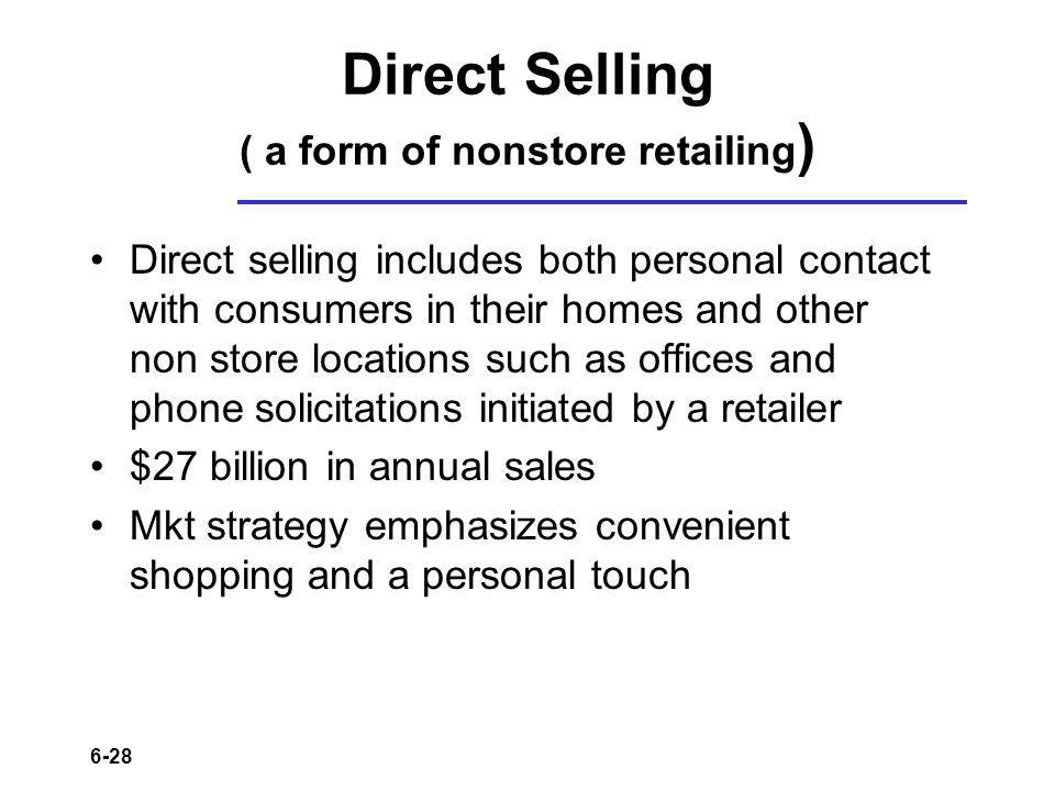 6-28 Direct Selling ( a form of nonstore retailing ) Direct selling includes both personal contact with consumers in their homes and other non store locations such as offices and phone solicitations initiated by a retailer $27 billion in annual sales Mkt strategy emphasizes convenient shopping and a personal touch