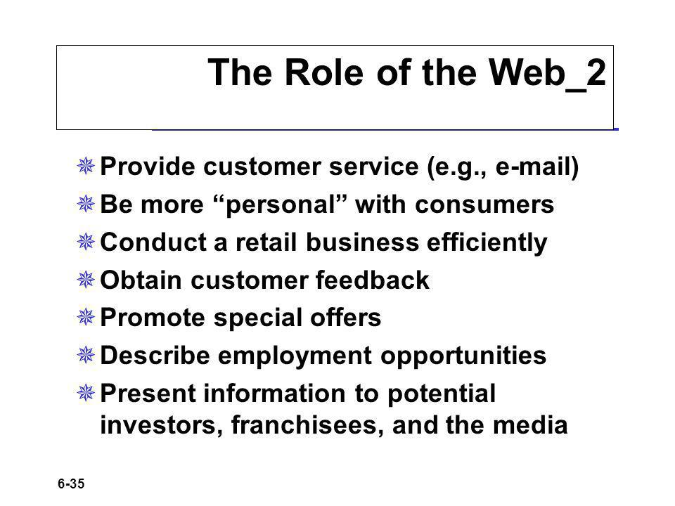 6-35 The Role of the Web_2 Provide customer service (e.g., e-mail) Be more personal with consumers Conduct a retail business efficiently Obtain customer feedback Promote special offers Describe employment opportunities Present information to potential investors, franchisees, and the media