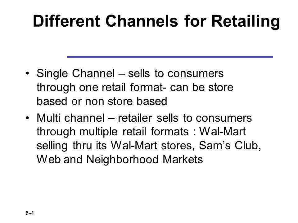6-4 Different Channels for Retailing Single Channel – sells to consumers through one retail format- can be store based or non store based Multi channe