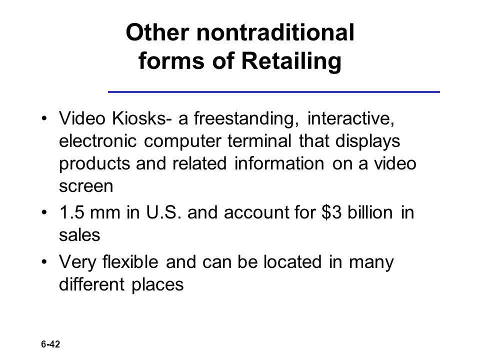 6-42 Other nontraditional forms of Retailing Video Kiosks- a freestanding, interactive, electronic computer terminal that displays products and related information on a video screen 1.5 mm in U.S.