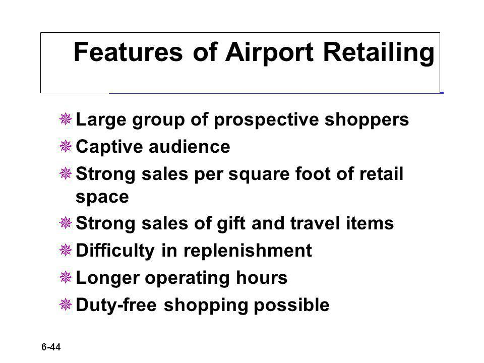6-44 Features of Airport Retailing Large group of prospective shoppers Captive audience Strong sales per square foot of retail space Strong sales of g