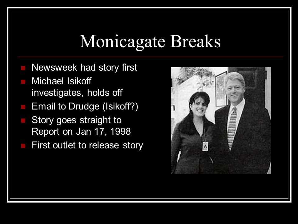 Monicagate Breaks Newsweek had story first Michael Isikoff investigates, holds off Email to Drudge (Isikoff?) Story goes straight to Report on Jan 17,